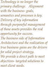 Technology is no longer the primary challenge.   Alignment with the business- goals, semantics and processes is key.  Delivery of key information through purposeful management of those assets provides the real opportunity for success. The business side of Information Architecture and the realization of true business gains are the drivers for solid project strategy. We provide a direct path to meet objectives- targeted solutions to meet client needs.